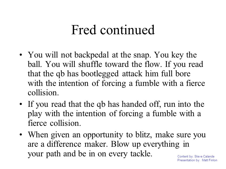 Content by: Steve Calande Presentation by: Matt Finlon Fred continued You will not backpedal at the snap. You key the ball. You will shuffle toward th