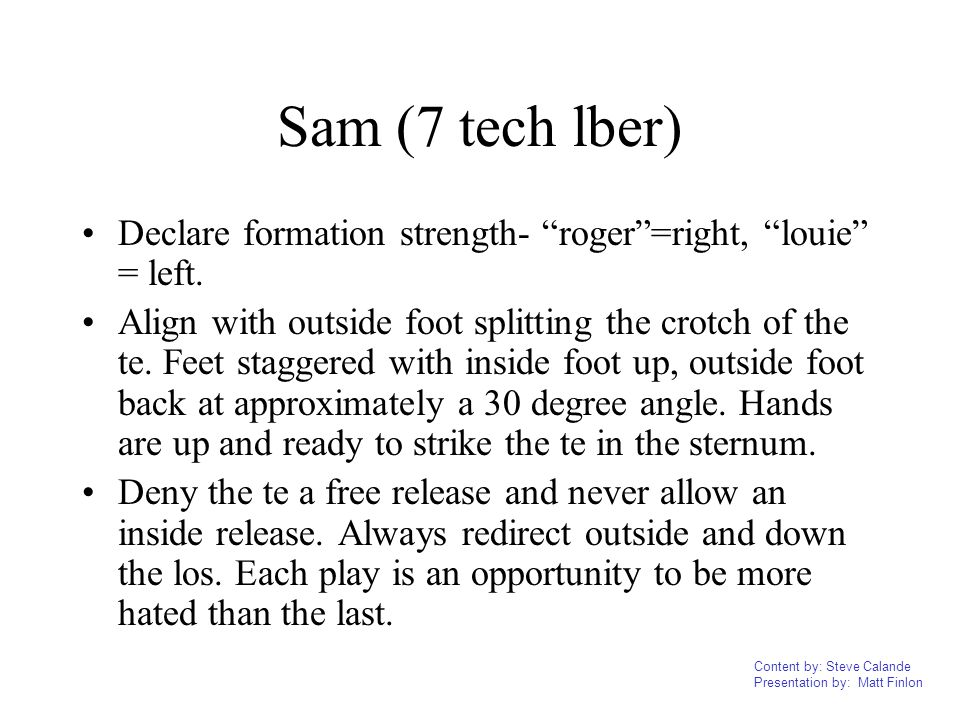 Content by: Steve Calande Presentation by: Matt Finlon Sam (7 tech lber) Declare formation strength- roger=right, louie = left. Align with outside foo