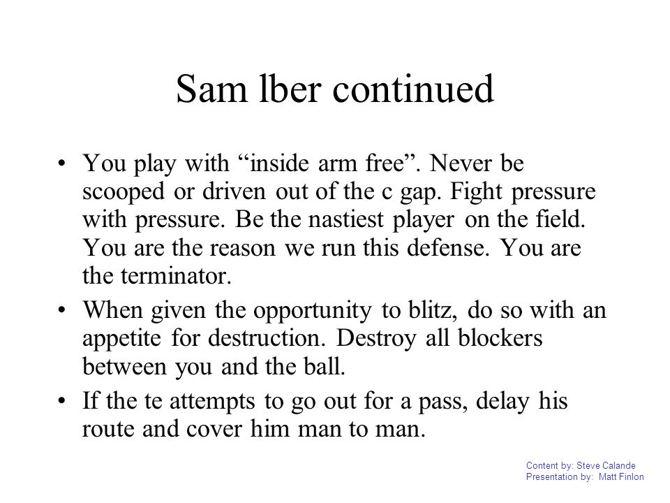 Content by: Steve Calande Presentation by: Matt Finlon Sam lber continued You play with inside arm free. Never be scooped or driven out of the c gap.