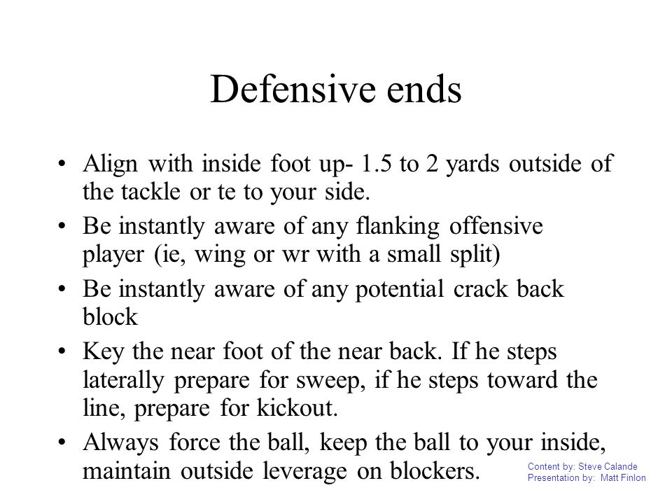 Content by: Steve Calande Presentation by: Matt Finlon Defensive ends Align with inside foot up- 1.5 to 2 yards outside of the tackle or te to your si