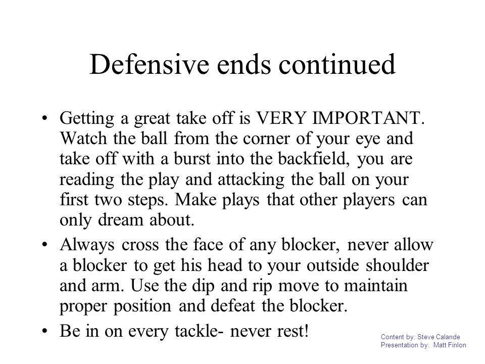 Content by: Steve Calande Presentation by: Matt Finlon Defensive ends continued Getting a great take off is VERY IMPORTANT. Watch the ball from the co