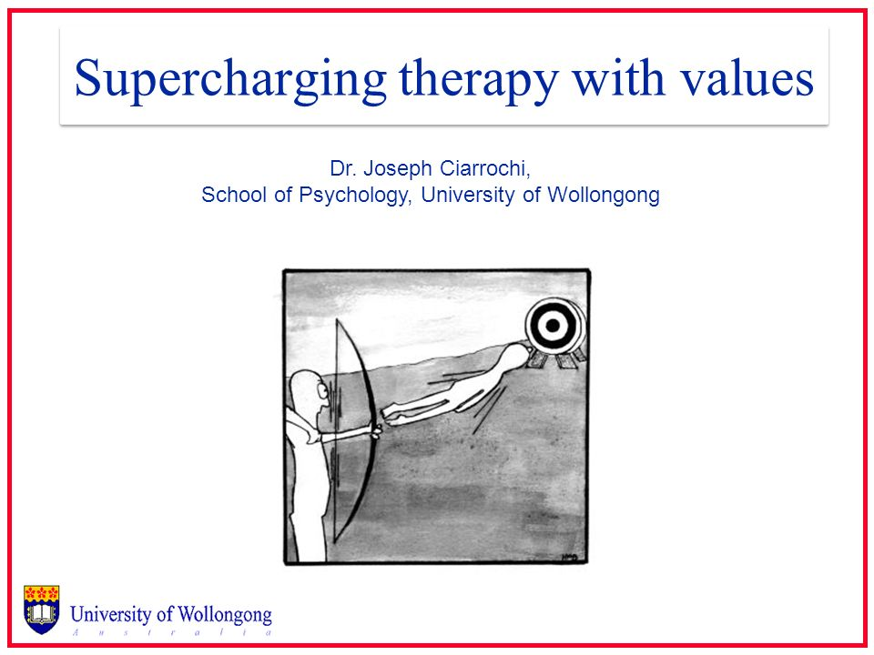 Supercharging therapy with values Dr. Joseph Ciarrochi, School of Psychology, University of Wollongong