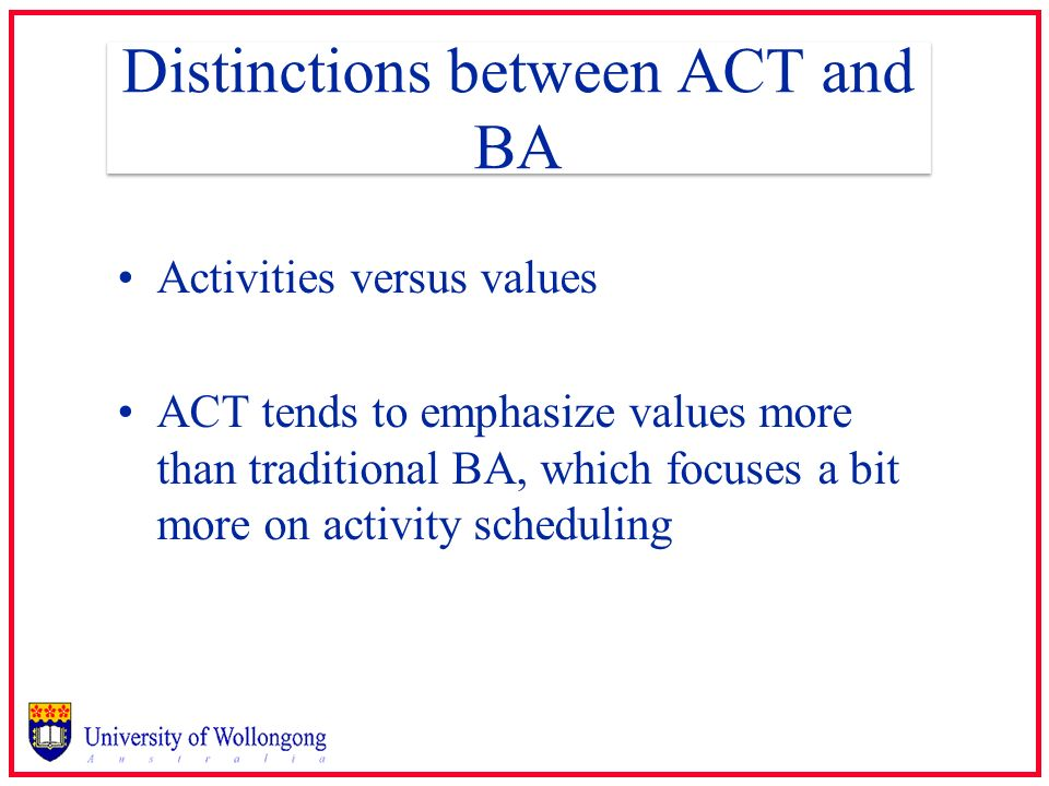 Distinctions between ACT and BA Activities versus values ACT tends to emphasize values more than traditional BA, which focuses a bit more on activity
