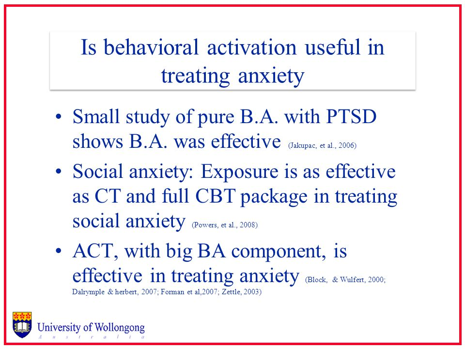 Is behavioral activation useful in treating anxiety Small study of pure B.A. with PTSD shows B.A. was effective (Jakupac, et al., 2006) Social anxiety