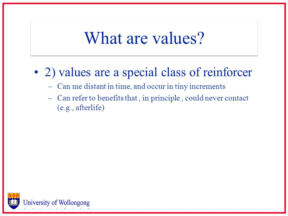 What are values? 2) values are a special class of reinforcer –Can me distant in time, and occur in tiny increments –Can refer to benefits that, in pri