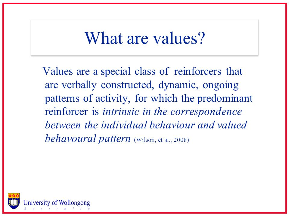 What are values? Values are a special class of reinforcers that are verbally constructed, dynamic, ongoing patterns of activity, for which the predomi
