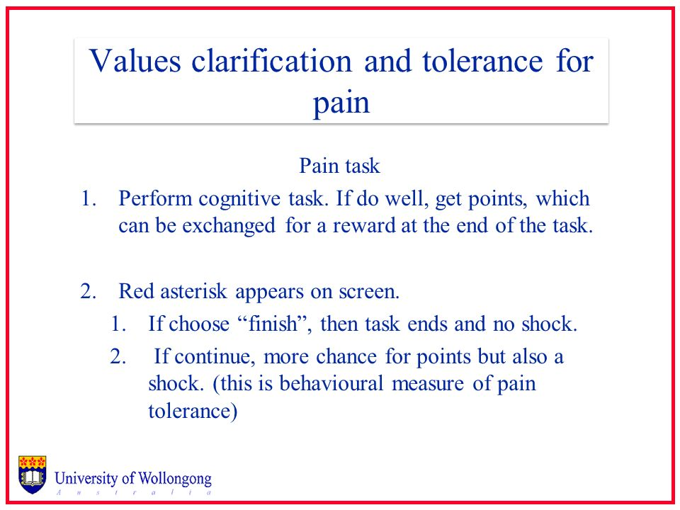 Values clarification and tolerance for pain Pain task 1.Perform cognitive task. If do well, get points, which can be exchanged for a reward at the end