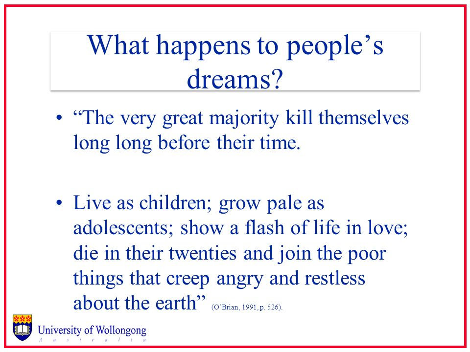 What happens to peoples dreams? The very great majority kill themselves long long before their time. Live as children; grow pale as adolescents; show