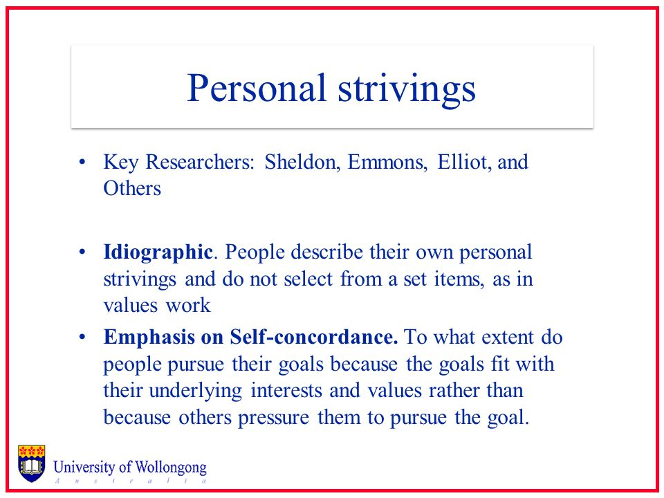 Personal strivings Key Researchers: Sheldon, Emmons, Elliot, and Others Idiographic. People describe their own personal strivings and do not select fr
