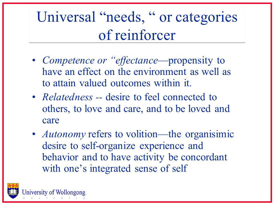 Universal needs, or categories of reinforcer Competence or effectancepropensity to have an effect on the environment as well as to attain valued outco
