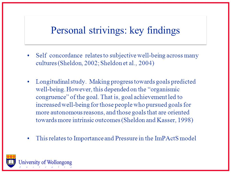 Personal strivings: key findings Self concordance relates to subjective well-being across many cultures (Sheldon, 2002; Sheldon et al., 2004) Longitud