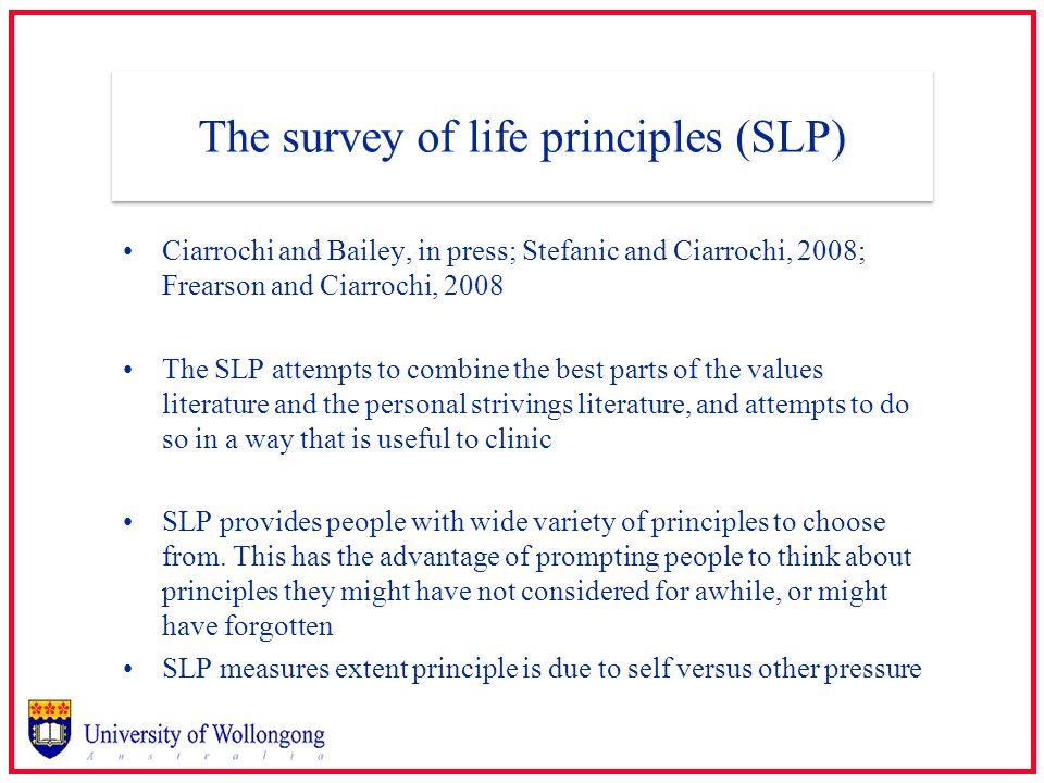 The survey of life principles (SLP) Ciarrochi and Bailey, in press; Stefanic and Ciarrochi, 2008; Frearson and Ciarrochi, 2008 The SLP attempts to com