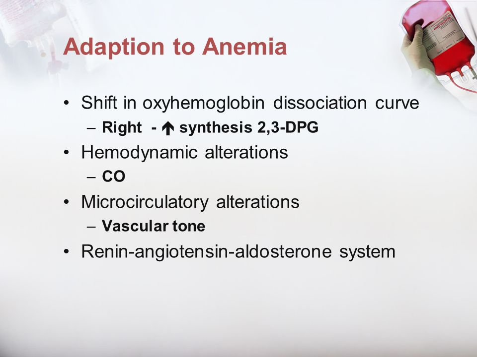 Adaption to Anemia Shift in oxyhemoglobin dissociation curve –Right - synthesis 2,3-DPG Hemodynamic alterations –CO Microcirculatory alterations –Vasc