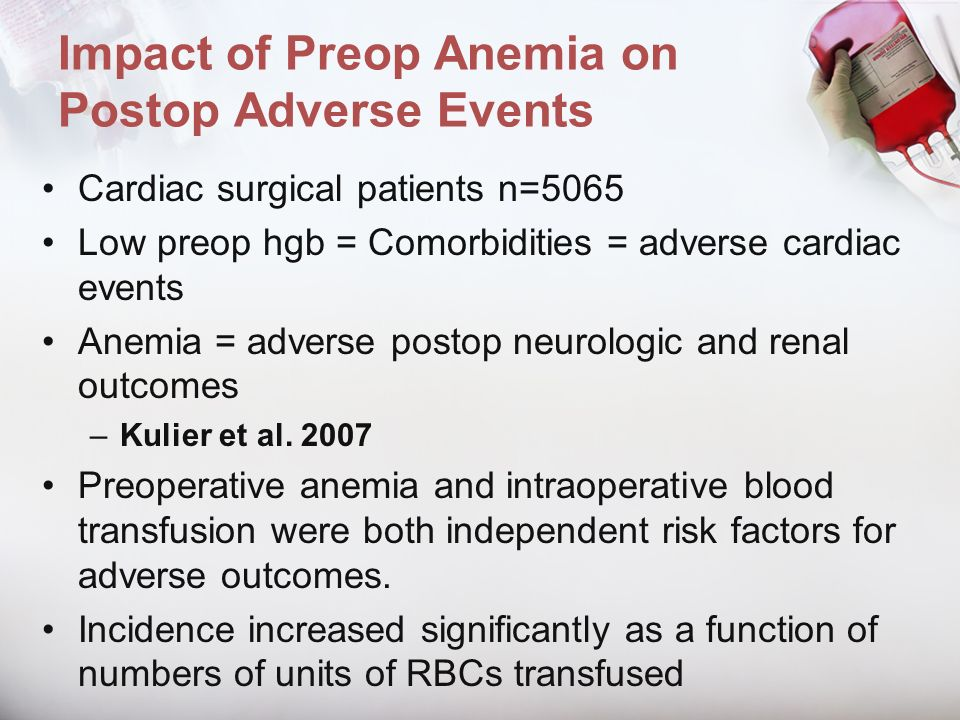 Impact of Preop Anemia on Postop Adverse Events Cardiac surgical patients n=5065 Low preop hgb = Comorbidities = adverse cardiac events Anemia = adver