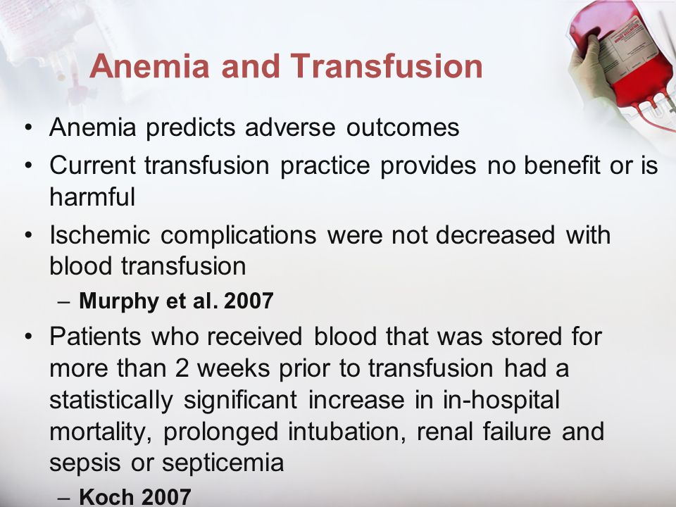 Anemia and Transfusion Anemia predicts adverse outcomes Current transfusion practice provides no benefit or is harmful Ischemic complications were not