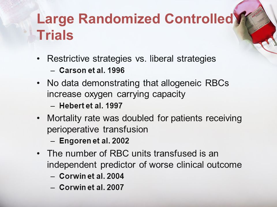 Large Randomized Controlled Trials Restrictive strategies vs. liberal strategies –Carson et al. 1996 No data demonstrating that allogeneic RBCs increa