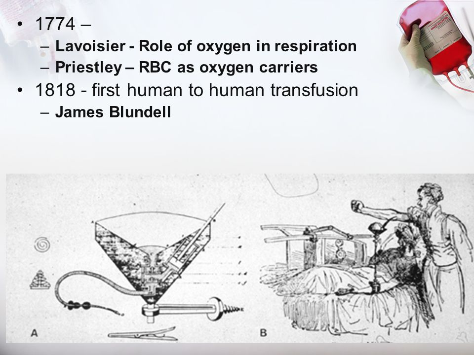1774 – –Lavoisier - Role of oxygen in respiration –Priestley – RBC as oxygen carriers 1818 - first human to human transfusion –James Blundell