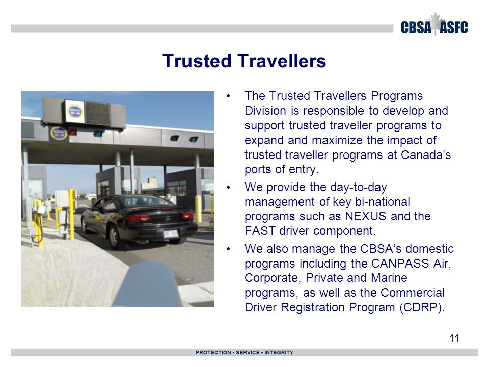 11 Trusted Travellers The Trusted Travellers Programs Division is responsible to develop and support trusted traveller programs to expand and maximize the impact of trusted traveller programs at Canadas ports of entry.