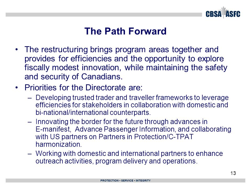 13 The Path Forward The restructuring brings program areas together and provides for efficiencies and the opportunity to explore fiscally modest innovation, while maintaining the safety and security of Canadians.