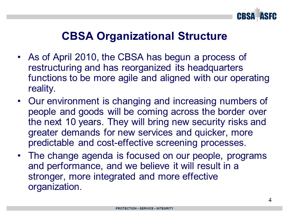 4 CBSA Organizational Structure As of April 2010, the CBSA has begun a process of restructuring and has reorganized its headquarters functions to be more agile and aligned with our operating reality.