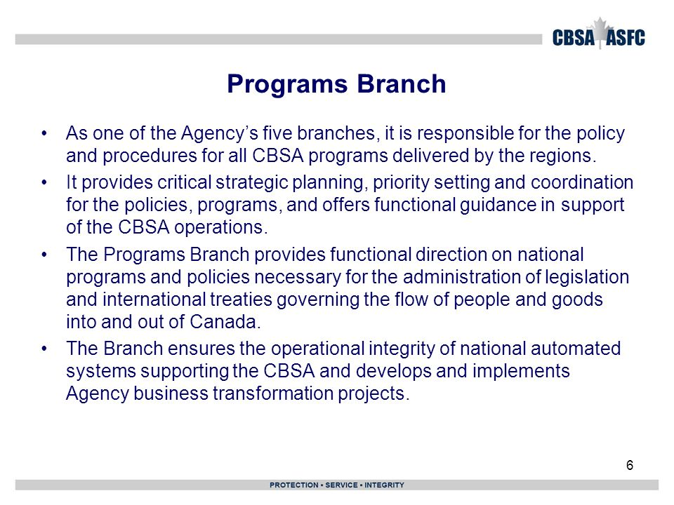 6 Programs Branch As one of the Agencys five branches, it is responsible for the policy and procedures for all CBSA programs delivered by the regions.