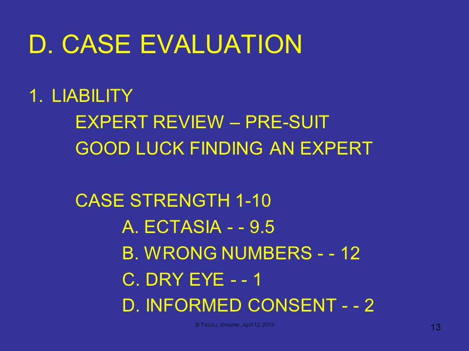 D. CASE EVALUATION 1.LIABILITY EXPERT REVIEW – PRE-SUIT GOOD LUCK FINDING AN EXPERT CASE STRENGTH 1-10 A. ECTASIA - - 9.5 B. WRONG NUMBERS - - 12 C. D