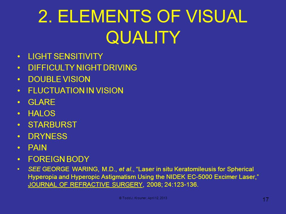 2. ELEMENTS OF VISUAL QUALITY 17 © Todd J. Krouner, April 12, 2013 LIGHT SENSITIVITY DIFFICULTY NIGHT DRIVING DOUBLE VISION FLUCTUATION IN VISION GLAR