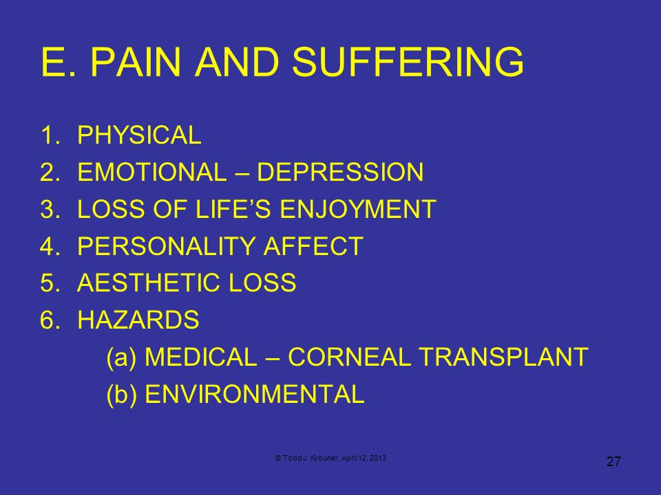 E. PAIN AND SUFFERING 1.PHYSICAL 2.EMOTIONAL – DEPRESSION 3.LOSS OF LIFES ENJOYMENT 4.PERSONALITY AFFECT 5.AESTHETIC LOSS 6.HAZARDS (a) MEDICAL – CORN