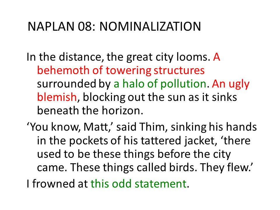NAPLAN 08: NOMINALIZATION In the distance, the great city looms. A behemoth of towering structures surrounded by a halo of pollution. An ugly blemish,
