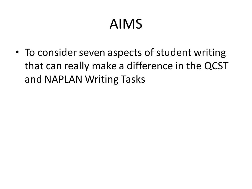 AIMS To consider seven aspects of student writing that can really make a difference in the QCST and NAPLAN Writing Tasks