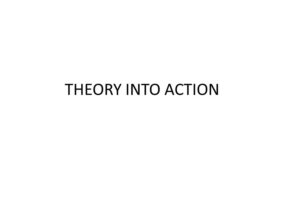 THEORY INTO ACTION