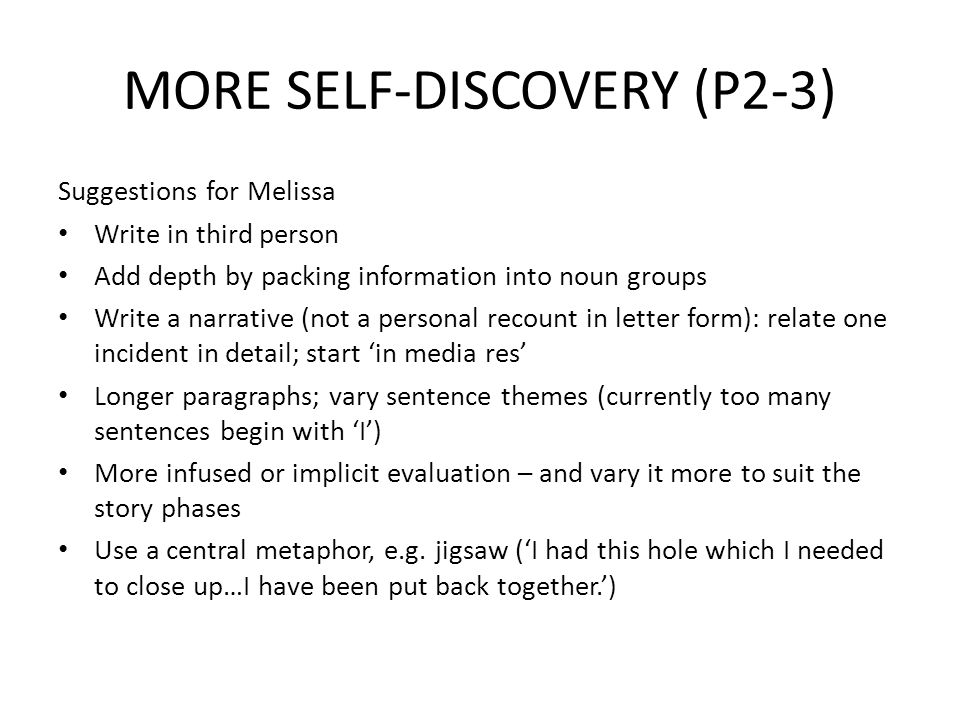 MORE SELF-DISCOVERY (P2-3) Suggestions for Melissa Write in third person Add depth by packing information into noun groups Write a narrative (not a pe