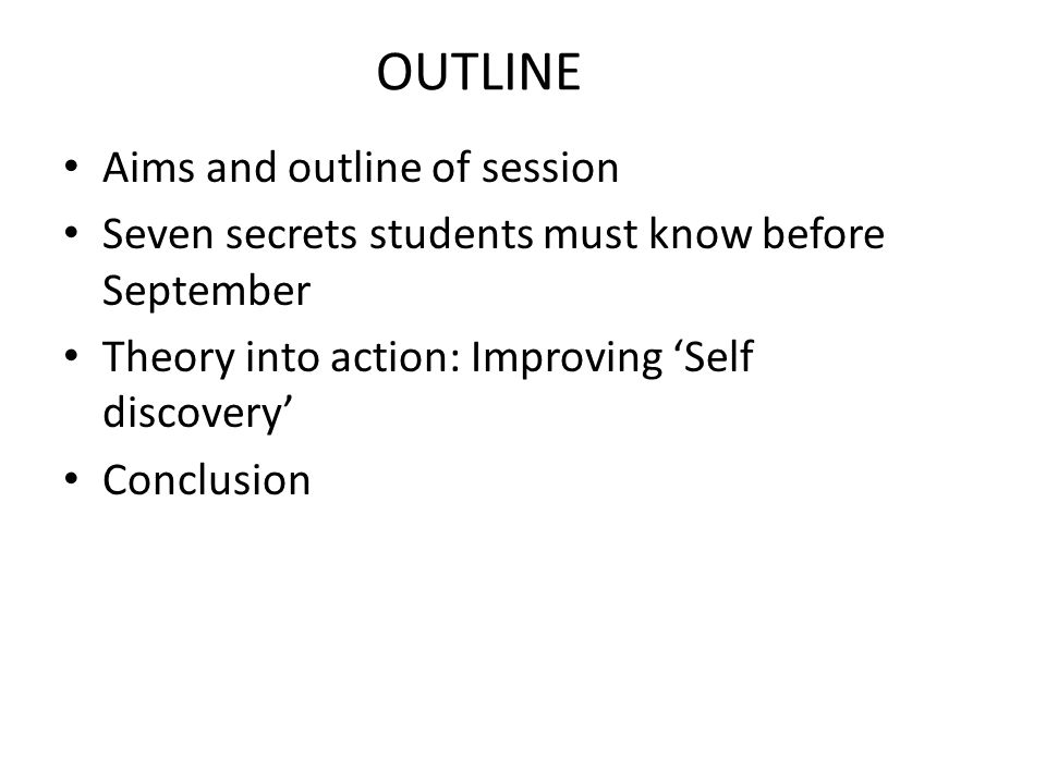 OUTLINE Aims and outline of session Seven secrets students must know before September Theory into action: Improving Self discovery Conclusion