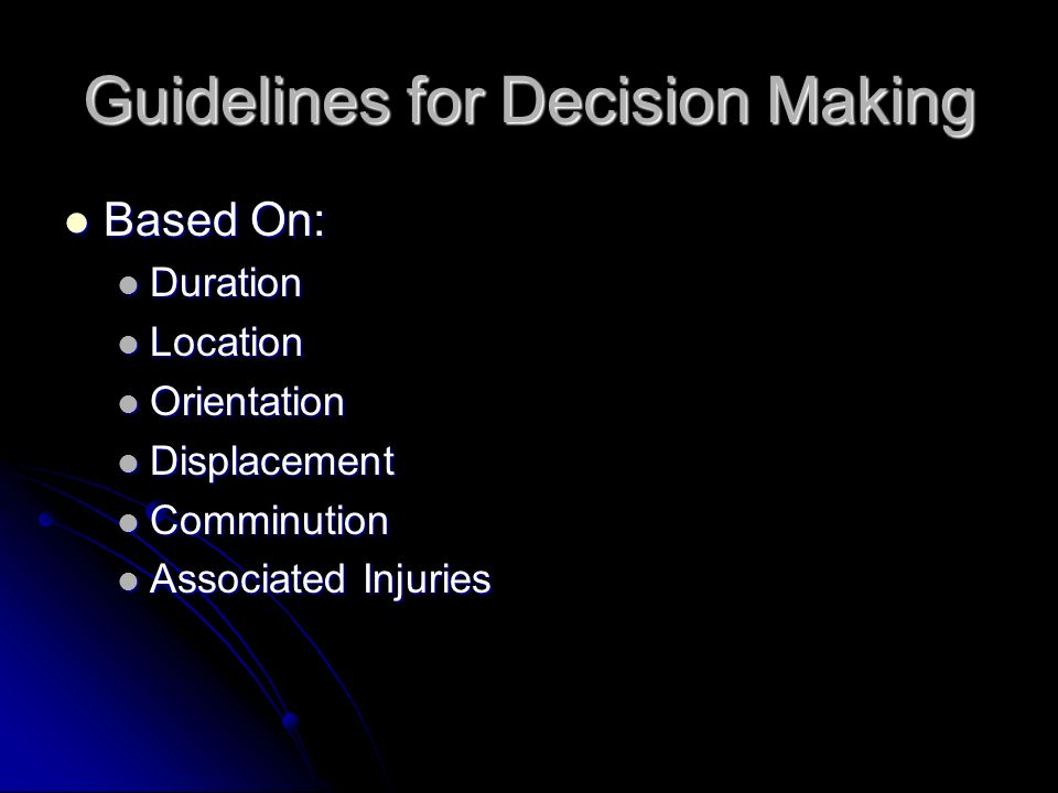 Guidelines for Decision Making Based On: Based On: Duration Duration Location Location Orientation Orientation Displacement Displacement Comminution C