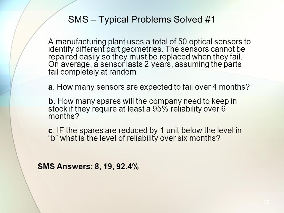 23 SMS – Typical Problems Solved #1 A manufacturing plant uses a total of 50 optical sensors to identify different part geometries. The sensors cannot