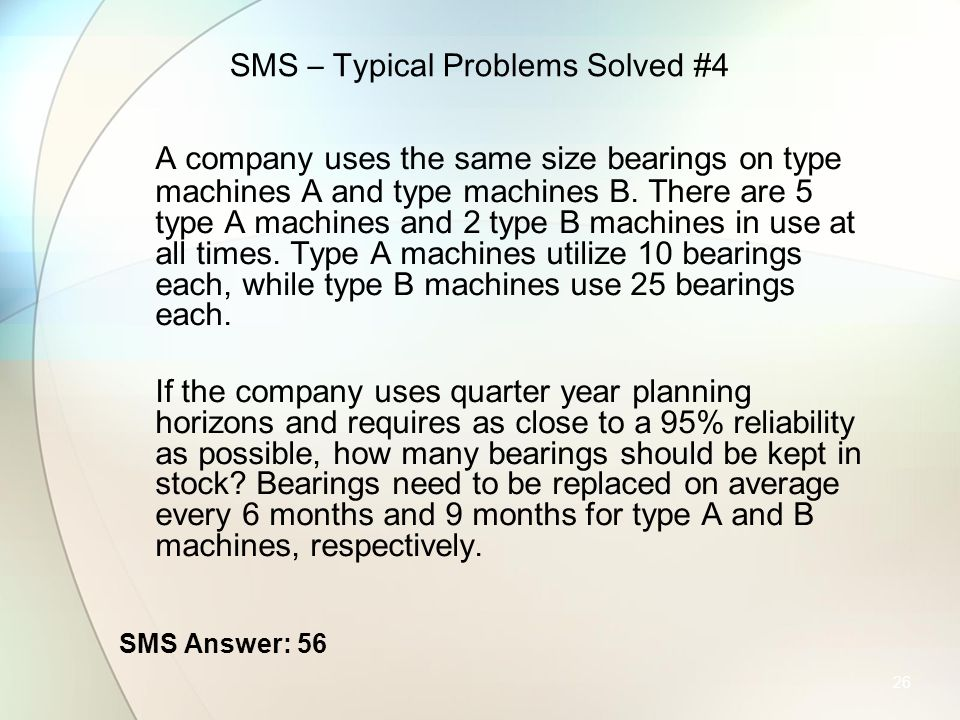 26 SMS – Typical Problems Solved #4 A company uses the same size bearings on type machines A and type machines B. There are 5 type A machines and 2 ty