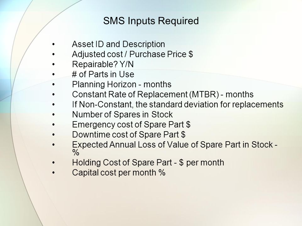 SMS Inputs Required Asset ID and Description Adjusted cost / Purchase Price $ Repairable? Y/N # of Parts in Use Planning Horizon - months Constant Rat