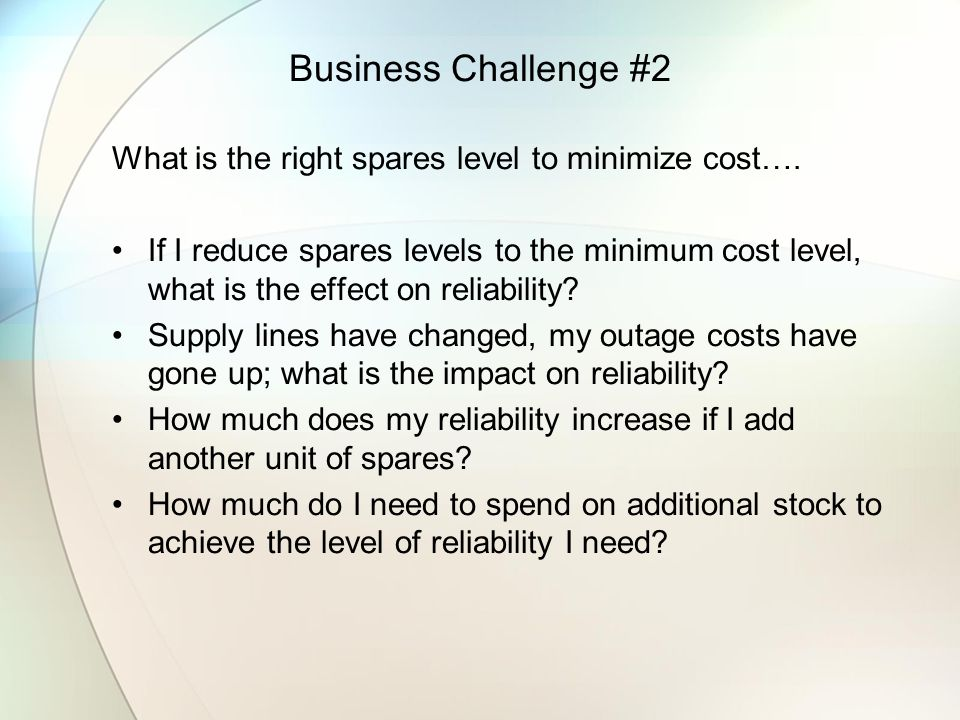 Business Challenge #2 What is the right spares level to minimize cost…. If I reduce spares levels to the minimum cost level, what is the effect on rel