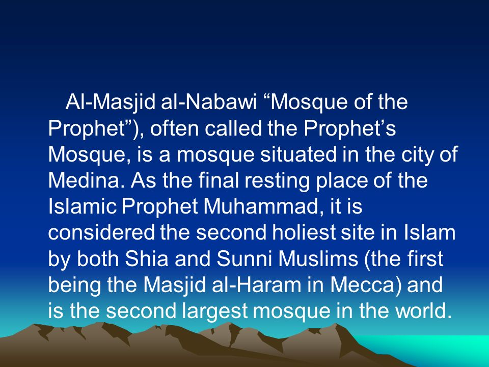 Al-Masjid al-Nabawi Mosque of the Prophet), often called the Prophets Mosque, is a mosque situated in the city of Medina. As the final resting place o