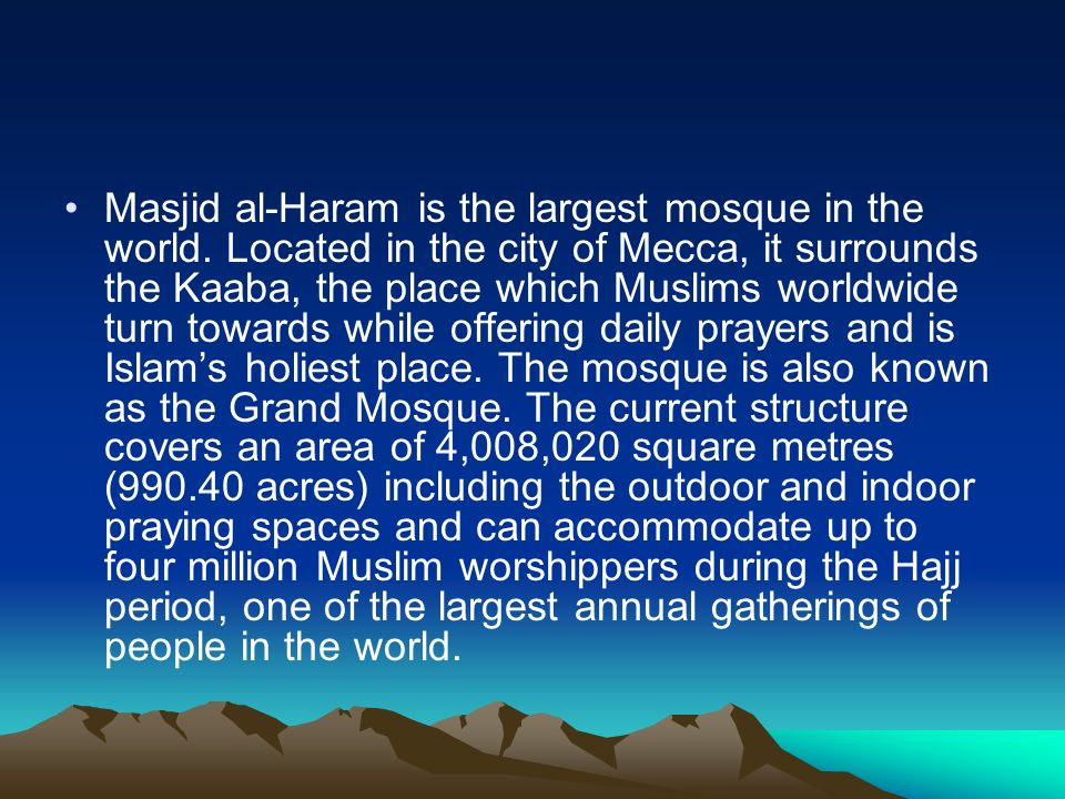 Masjid al-Haram is the largest mosque in the world. Located in the city of Mecca, it surrounds the Kaaba, the place which Muslims worldwide turn towar