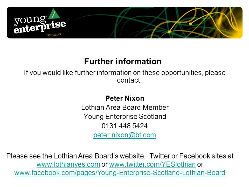 Further information If you would like further information on these opportunities, please contact: Peter Nixon Lothian Area Board Member Young Enterpri
