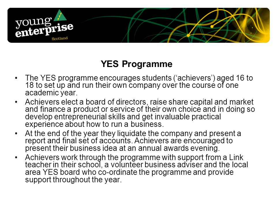 YES Programme The YES programme encourages students (achievers) aged 16 to 18 to set up and run their own company over the course of one academic year