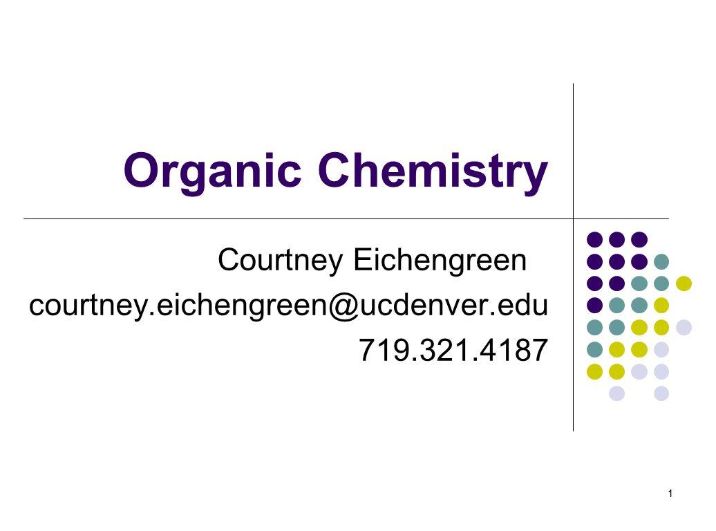 1 Organic Chemistry Courtney Eichengreen courtney.eichengreen@ucdenver.edu 719.321.4187 1