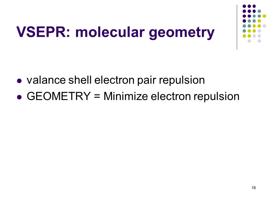 18 VSEPR: molecular geometry valance shell electron pair repulsion GEOMETRY = Minimize electron repulsion 18