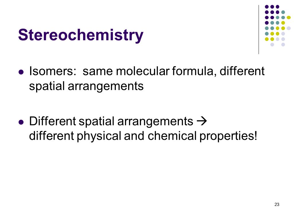 23 Stereochemistry Isomers: same molecular formula, different spatial arrangements Different spatial arrangements different physical and chemical prop