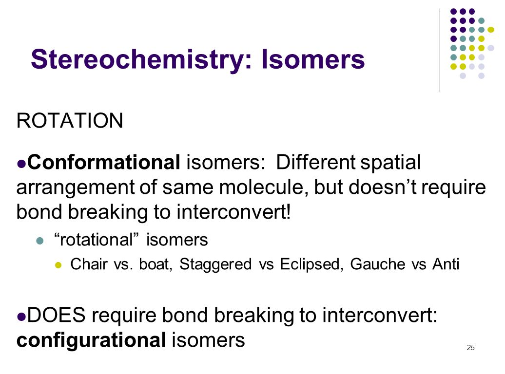 Stereochemistry: Isomers ROTATION Conformational isomers: Different spatial arrangement of same molecule, but doesnt require bond breaking to intercon
