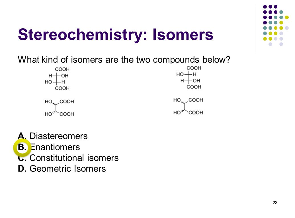 28 Stereochemistry: Isomers What kind of isomers are the two compounds below? A. Diastereomers B. Enantiomers C. Constitutional isomers D. Geometric I