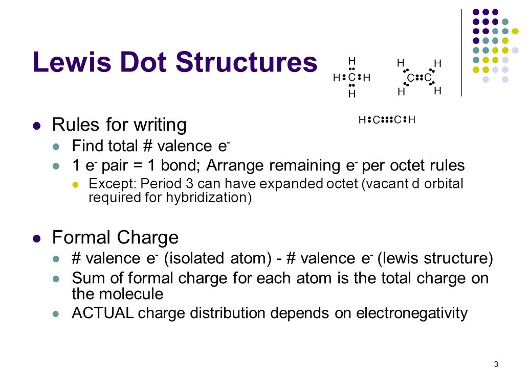 3 Lewis Dot Structures Rules for writing Find total # valence e - 1 e - pair = 1 bond; Arrange remaining e - per octet rules Except: Period 3 can have