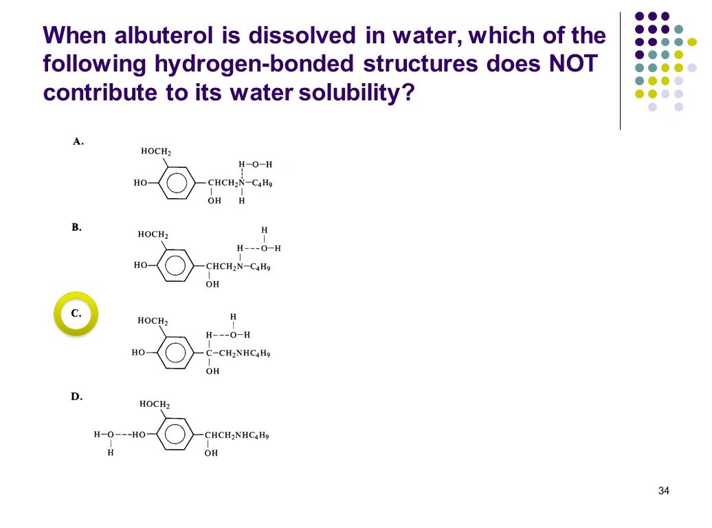 34 When albuterol is dissolved in water, which of the following hydrogen-bonded structures does NOT contribute to its water solubility? 34