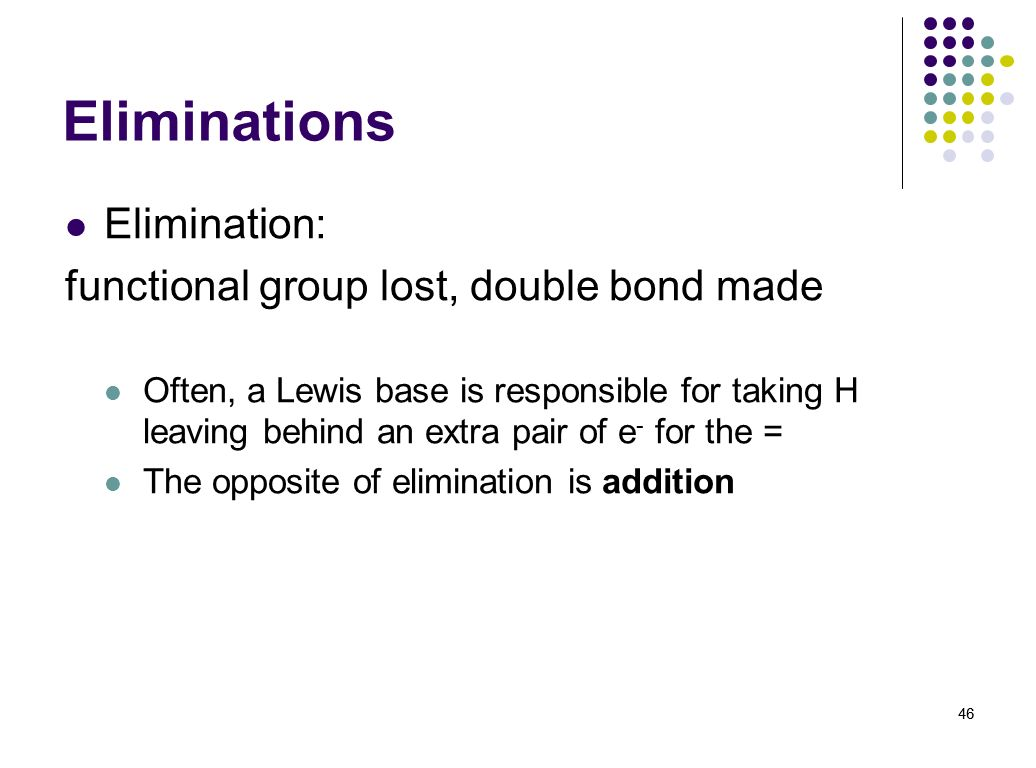 46 Eliminations Elimination: functional group lost, double bond made Often, a Lewis base is responsible for taking H leaving behind an extra pair of e